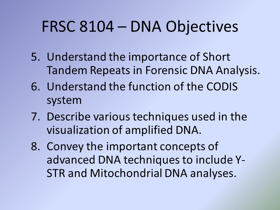 FRSC 8104 – DNA Objectives 5.Understand the importance of Short Tandem Repeats in Forensic DNA Analysis.