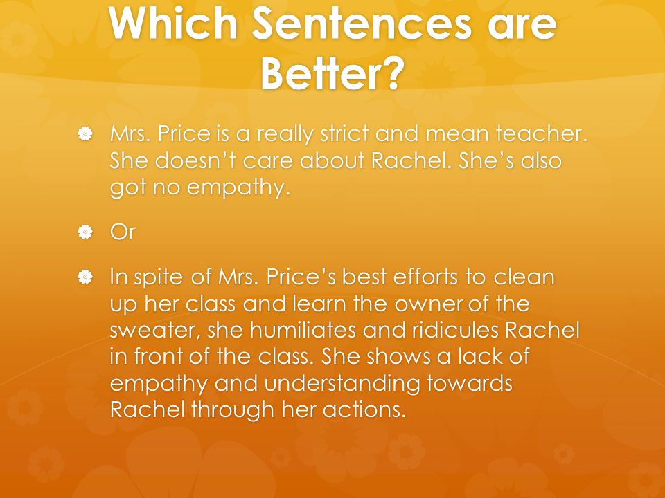 Which Sentences are Better?  Mrs. Price is a really strict and mean teacher. She doesn't care about Rachel. She's also got no empathy.  Or  In spit