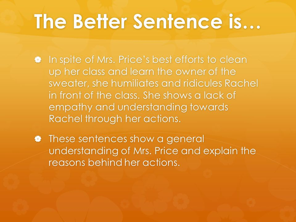 The Better Sentence is…  In spite of Mrs. Price's best efforts to clean up her class and learn the owner of the sweater, she humiliates and ridicules
