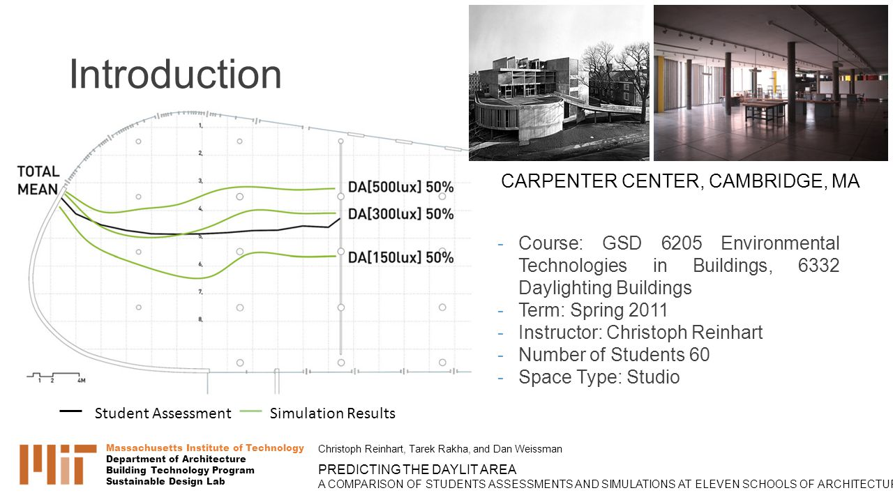 Introduction Massachusetts Institute of Technology Department of Architecture Building Technology Program Sustainable Design Lab Christoph Reinhart, Tarek Rakha, and Dan Weissman PREDICTING THE DAYLIT AREA A COMPARISON OF STUDENTS ASSESSMENTS AND SIMULATIONS AT ELEVEN SCHOOLS OF ARCHITECTURE Student Assessment Simulation Results - Course: GSD 6205 Environmental Technologies in Buildings, 6332 Daylighting Buildings - Term: Spring 2011 - Instructor: Christoph Reinhart - Number of Students 60 - Space Type: Studio CARPENTER CENTER, CAMBRIDGE, MA
