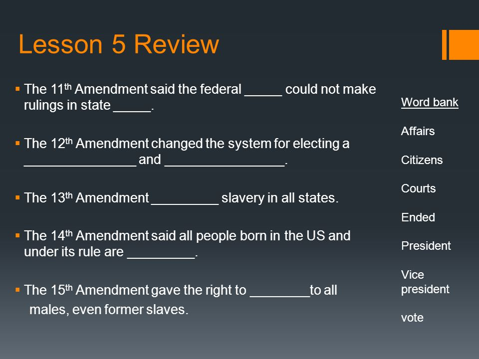 Lesson 5 Review  The 11 th Amendment said the federal _____ could not make rulings in state _____.  The 12 th Amendment changed the system for elect
