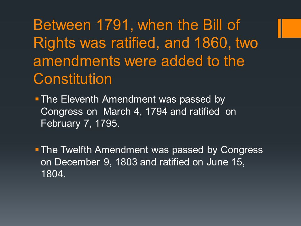 Between 1791, when the Bill of Rights was ratified, and 1860, two amendments were added to the Constitution  The Eleventh Amendment was passed by Congress on March 4, 1794 and ratified on February 7, 1795.