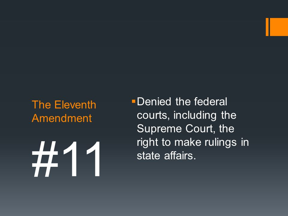 The Eleventh Amendment  Denied the federal courts, including the Supreme Court, the right to make rulings in state affairs. #11