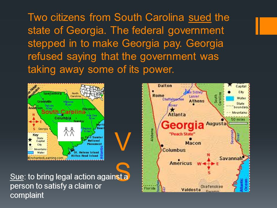 Two citizens from South Carolina sued the state of Georgia. The federal government stepped in to make Georgia pay. Georgia refused saying that the gov