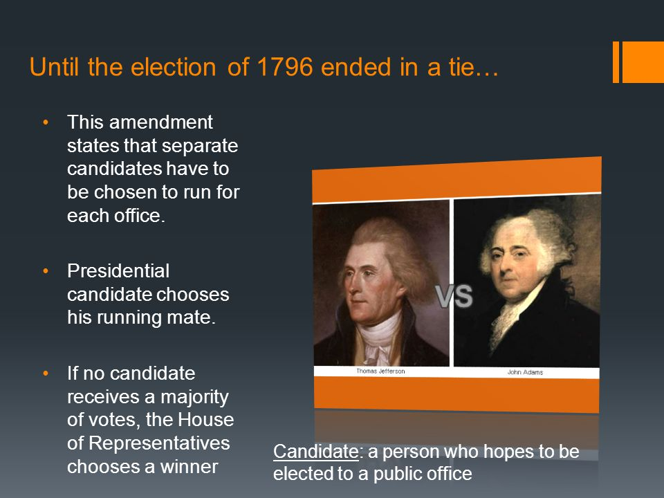 Until the election of 1796 ended in a tie… This amendment states that separate candidates have to be chosen to run for each office. Presidential candi