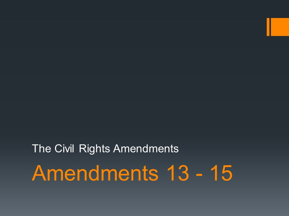 Amendments 13 - 15 The Civil Rights Amendments
