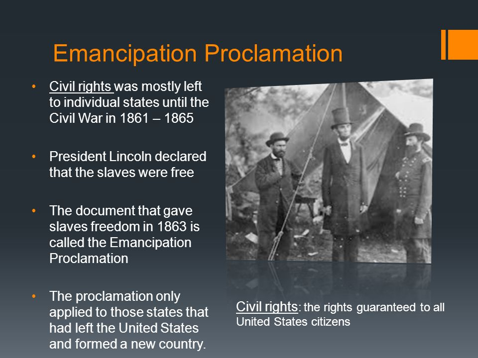 Emancipation Proclamation Civil rights was mostly left to individual states until the Civil War in 1861 – 1865 President Lincoln declared that the slaves were free The document that gave slaves freedom in 1863 is called the Emancipation Proclamation The proclamation only applied to those states that had left the United States and formed a new country.