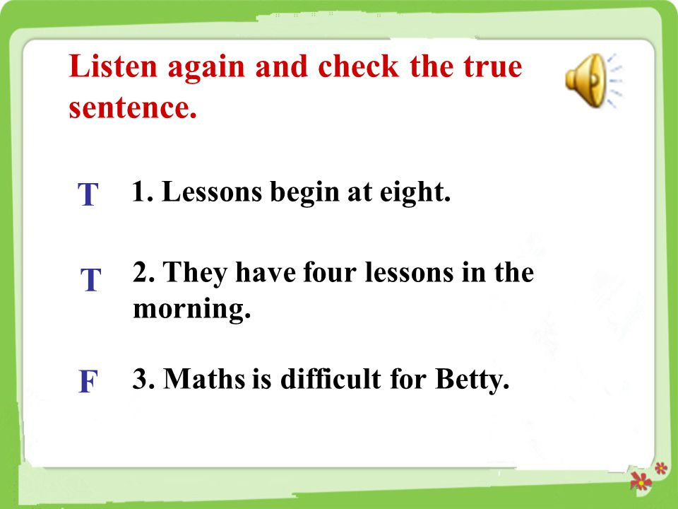 Listen again and check the true sentence. T T F 1. Lessons begin at eight. 2. They have four lessons in the morning. 3. Maths is difficult for Betty.
