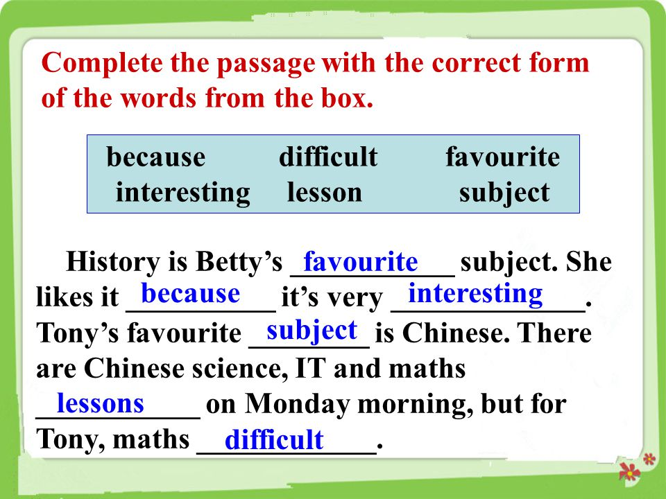 Complete the passage with the correct form of the words from the box. because difficult favourite interesting lesson subject History is Betty's ______