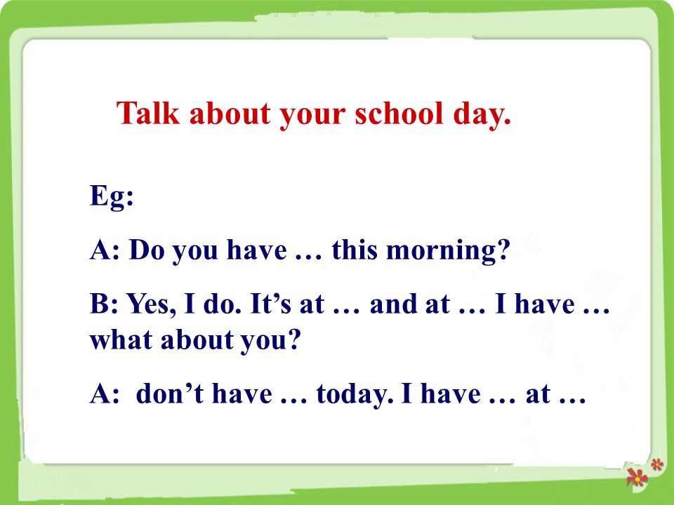 Talk about your school day. Eg: A: Do you have … this morning? B: Yes, I do. It's at … and at … I have … what about you? A: don't have … today. I have