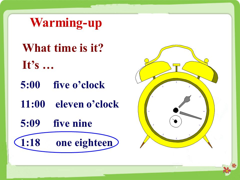 Warming-up What time is it? It's … 5:00 five o'clock 11:00 eleven o'clock 5:09 five nine 1:18 one eighteen