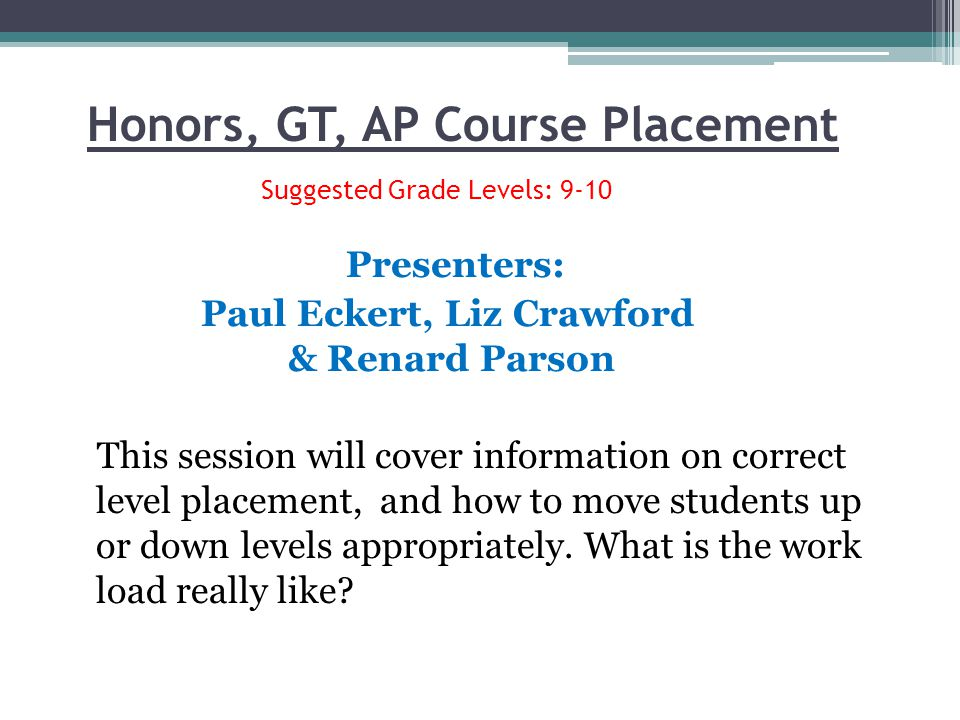 Honors, GT, AP Course Placement Suggested Grade Levels: 9-10 Presenters: Paul Eckert, Liz Crawford & Renard Parson This session will cover information