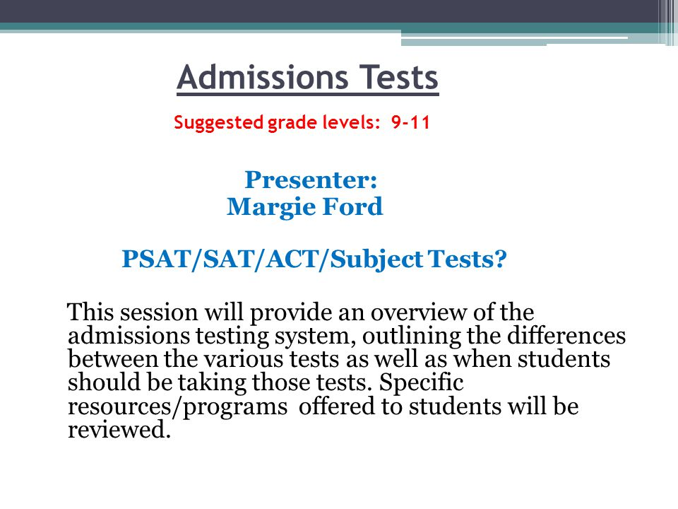Admissions Tests Suggested grade levels: 9-11 Presenter: Margie Ford PSAT/SAT/ACT/Subject Tests.