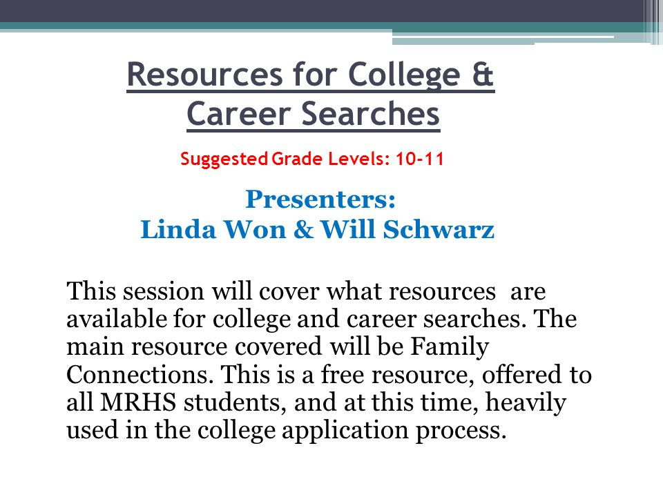 Resources for College & Career Searches Suggested Grade Levels: 10-11 Presenters: Linda Won & Will Schwarz This session will cover what resources are available for college and career searches.