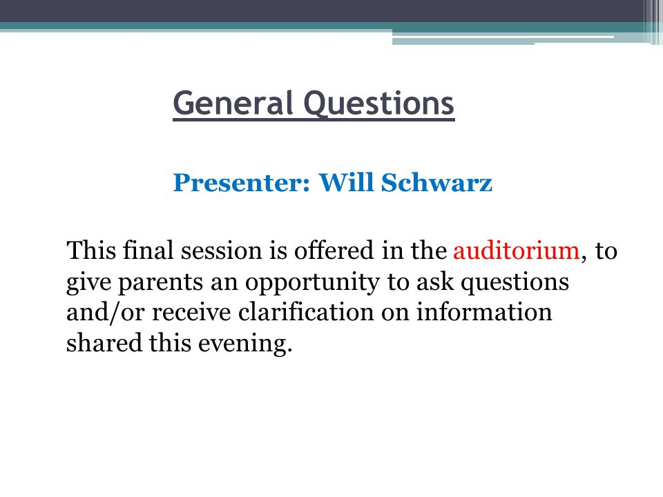 General Questions Presenter: Will Schwarz This final session is offered in the auditorium, to give parents an opportunity to ask questions and/or receive clarification on information shared this evening.