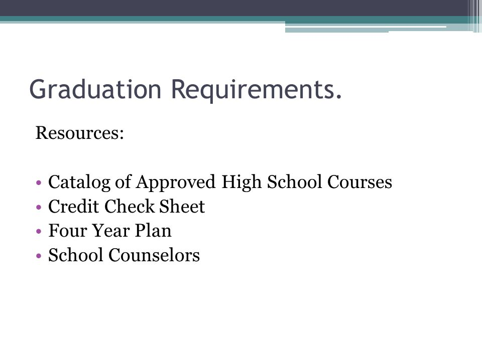 Graduation Requirements. Resources: Catalog of Approved High School Courses Credit Check Sheet Four Year Plan School Counselors