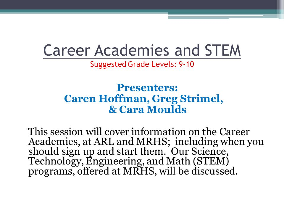 Career Academies and STEM Suggested Grade Levels: 9-10 Presenters: Caren Hoffman, Greg Strimel, & Cara Moulds This session will cover information on t