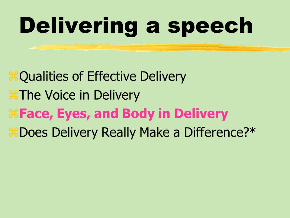 Delivering a speech zQualities of Effective Delivery zThe Voice in Delivery zFace, Eyes, and Body in Delivery zDoes Delivery Really Make a Difference *