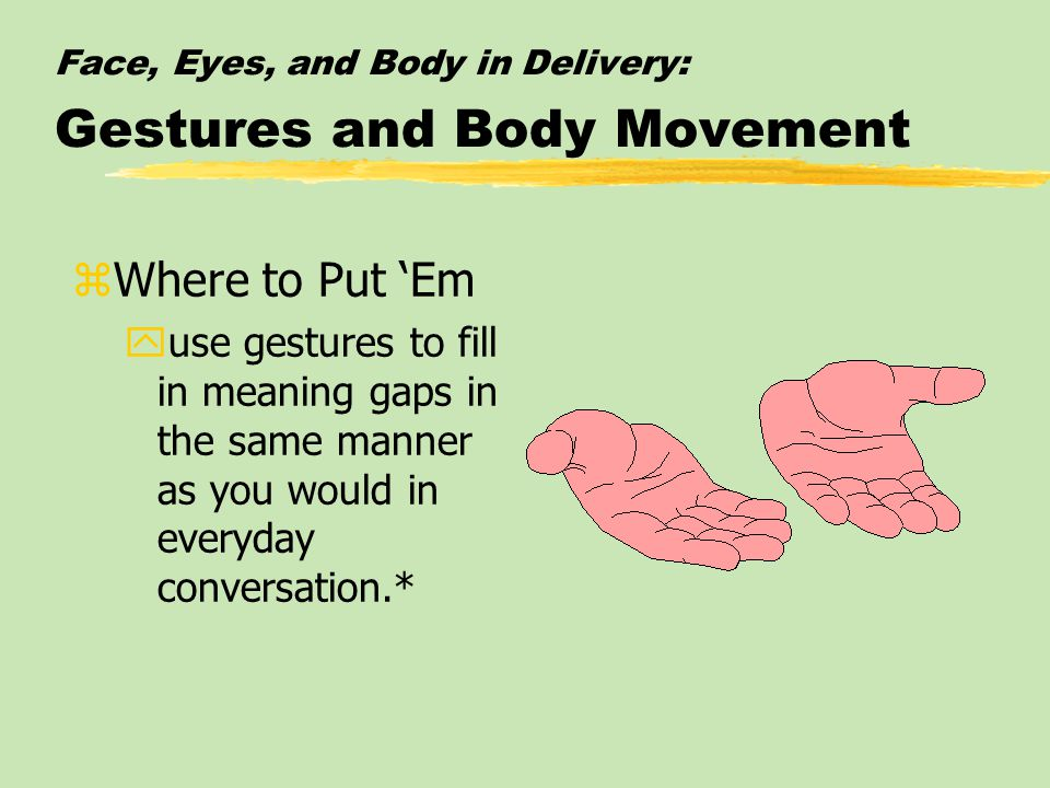 Face, Eyes, and Body in Delivery: Gestures and Body Movement zWhere to Put 'Em yuse gestures to fill in meaning gaps in the same manner as you would in everyday conversation.*