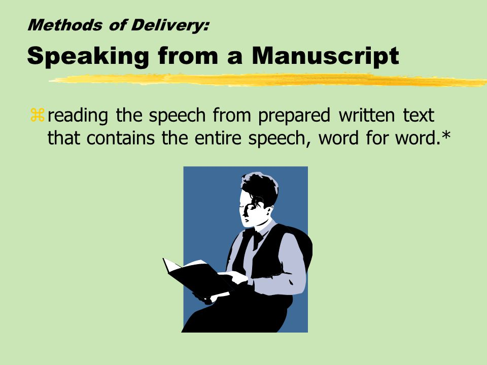 Methods of Delivery: Speaking from a Manuscript zreading the speech from prepared written text that contains the entire speech, word for word.*