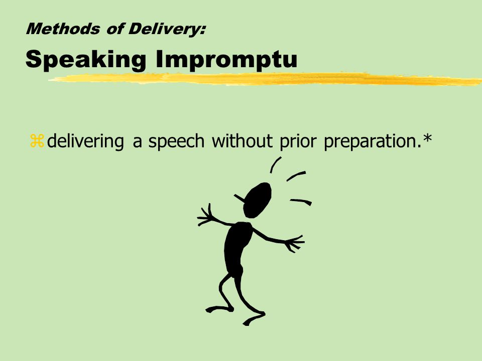 Methods of Delivery: Speaking Impromptu zdelivering a speech without prior preparation.*