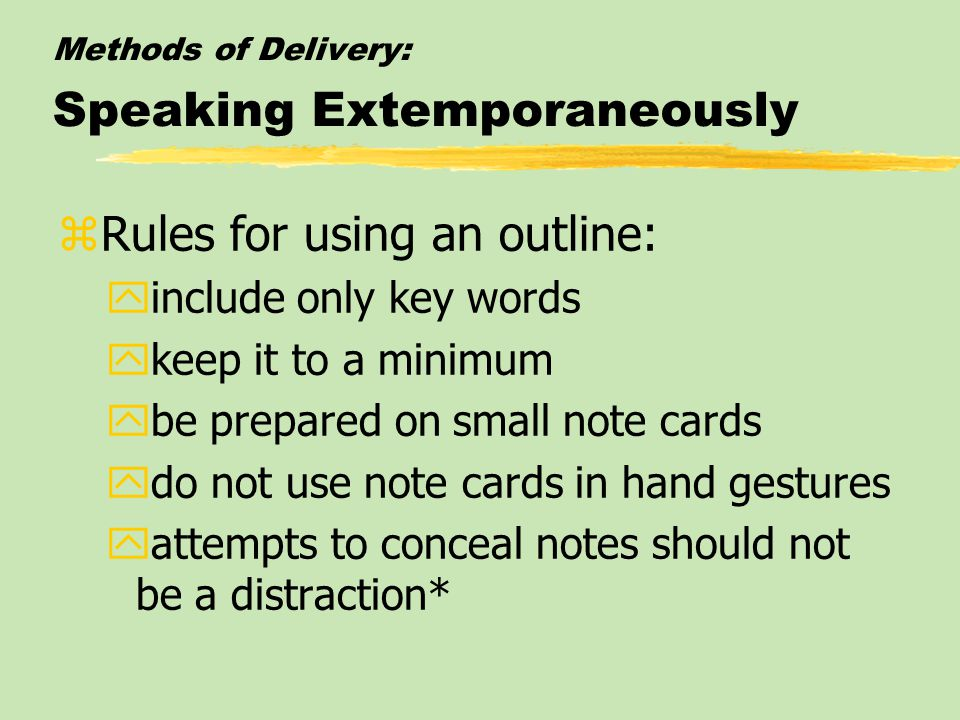 Methods of Delivery: Speaking Extemporaneously zRules for using an outline: yinclude only key words ykeep it to a minimum ybe prepared on small note cards ydo not use note cards in hand gestures yattempts to conceal notes should not be a distraction*