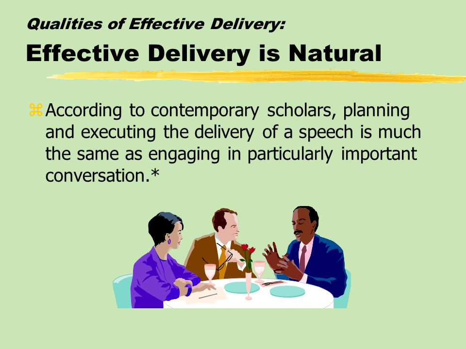 Qualities of Effective Delivery: Effective Delivery is Natural zAccording to contemporary scholars, planning and executing the delivery of a speech is much the same as engaging in particularly important conversation.*