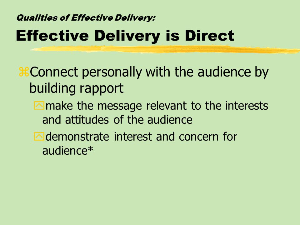 Qualities of Effective Delivery: Effective Delivery is Direct zConnect personally with the audience by building rapport ymake the message relevant to the interests and attitudes of the audience ydemonstrate interest and concern for audience*