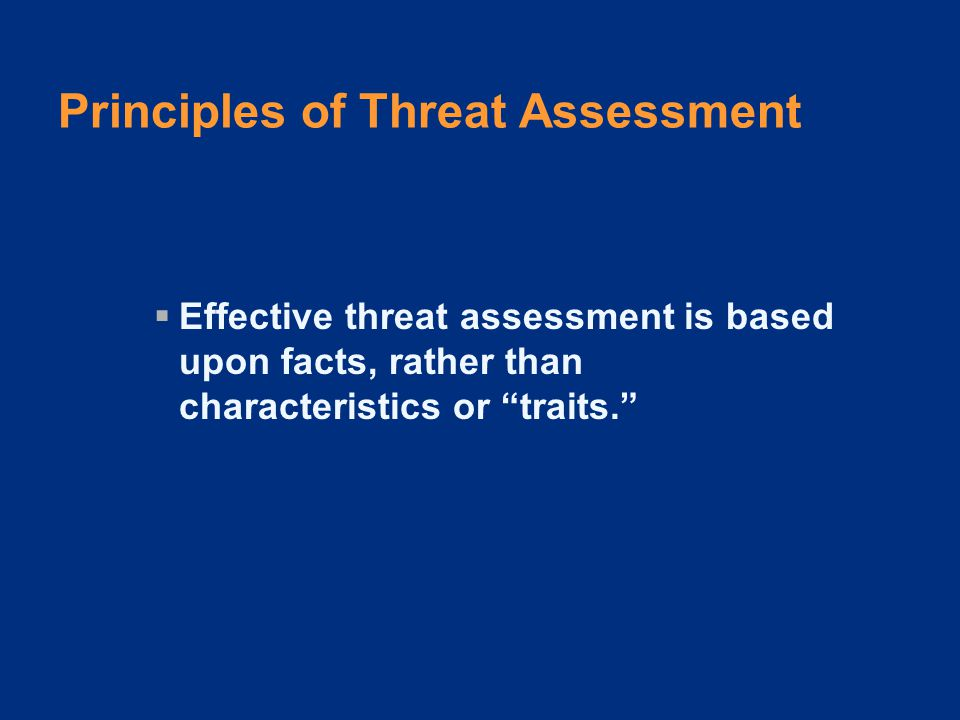 Principles of Threat Assessment  Effective threat assessment is based upon facts, rather than characteristics or traits.