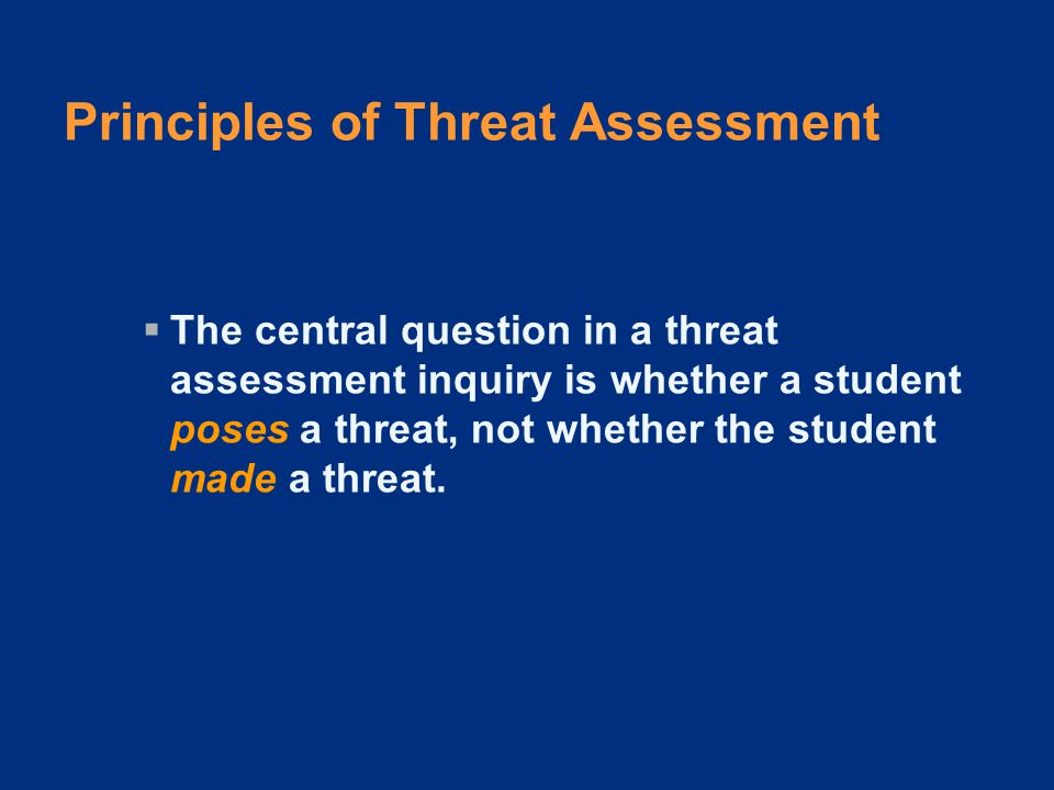 Principles of Threat Assessment  The central question in a threat assessment inquiry is whether a student poses a threat, not whether the student made a threat.