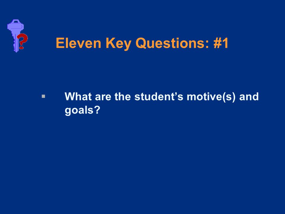 Eleven Key Questions: #1  What are the student's motive(s) and goals