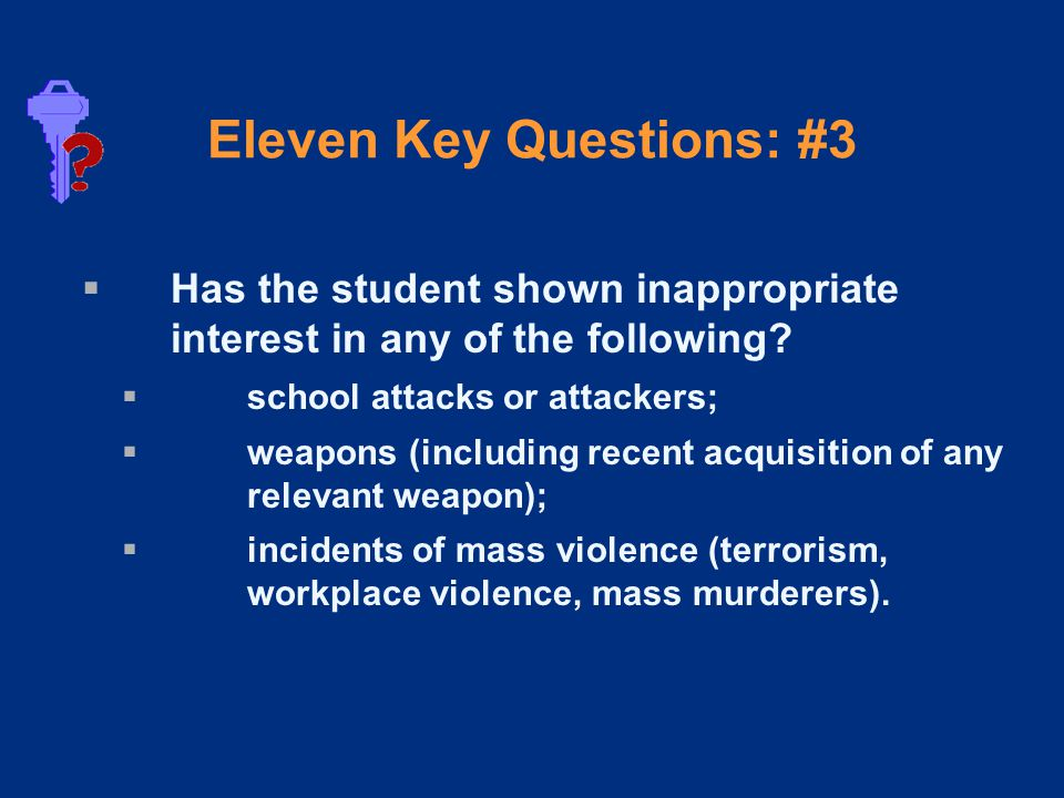 Eleven Key Questions: #3  Has the student shown inappropriate interest in any of the following.