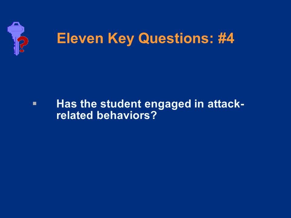 Eleven Key Questions: #4  Has the student engaged in attack- related behaviors