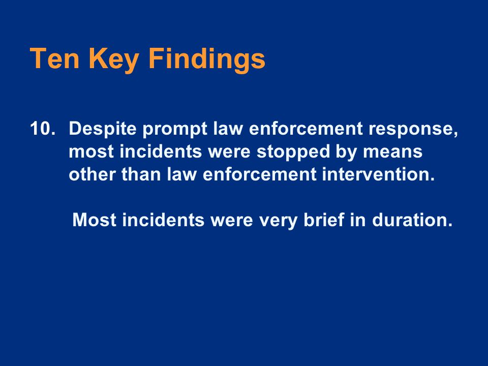 Ten Key Findings 10.Despite prompt law enforcement response, most incidents were stopped by means other than law enforcement intervention.