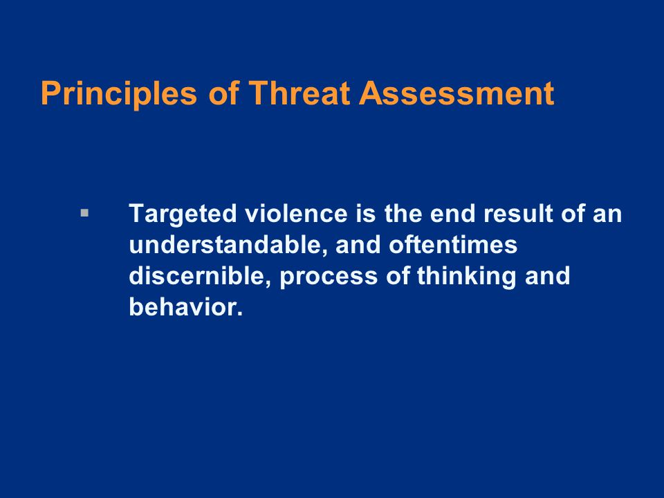 Principles of Threat Assessment  Targeted violence stems from an interaction among the individual, the situation, the setting, and the target.