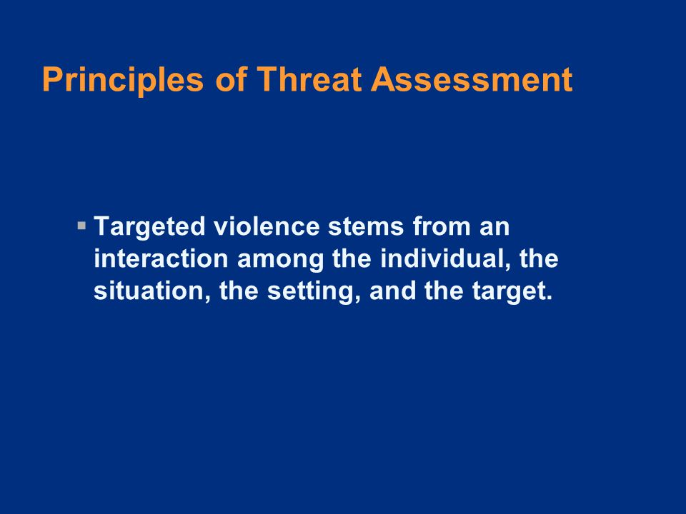 Principles of Threat Assessment  An investigative, skeptical, inquisitive mindset is critical to successful threat assessment.