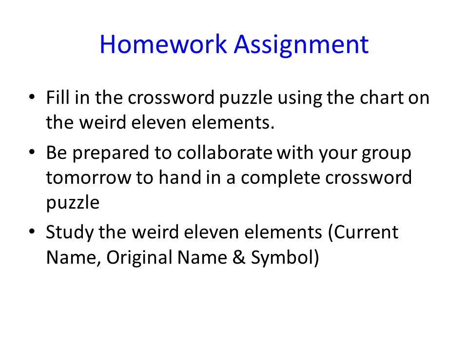 Homework Assignment Fill in the crossword puzzle using the chart on the weird eleven elements.