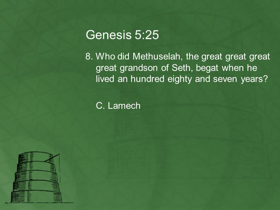 Genesis 5:25 8. Who did Methuselah, the great great great great grandson of Seth, begat when he lived an hundred eighty and seven years? C. Lamech