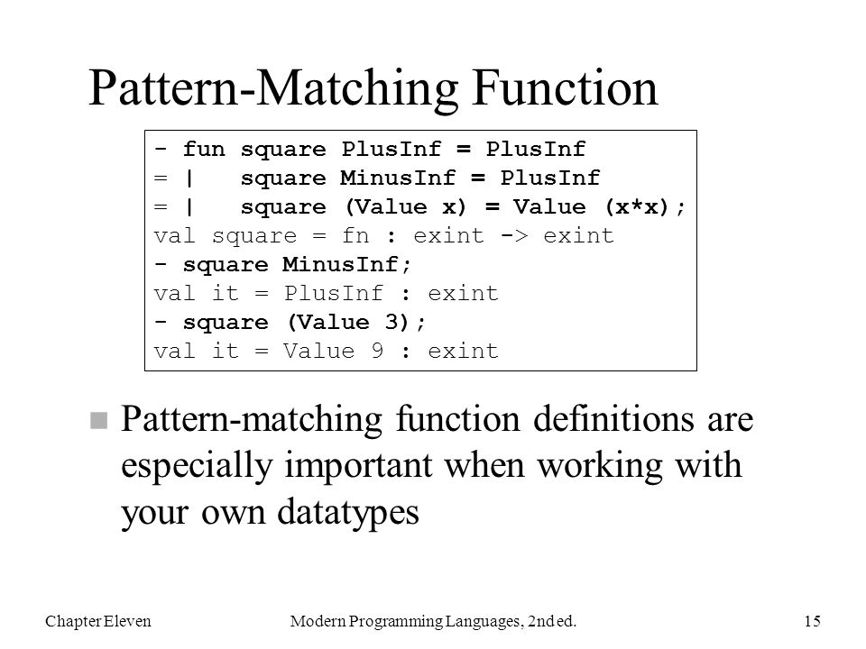 Pattern-Matching Function n Pattern-matching function definitions are especially important when working with your own datatypes Chapter ElevenModern Programming Languages, 2nd ed.15 - fun square PlusInf = PlusInf = | square MinusInf = PlusInf = | square (Value x) = Value (x*x); val square = fn : exint -> exint - square MinusInf; val it = PlusInf : exint - square (Value 3); val it = Value 9 : exint