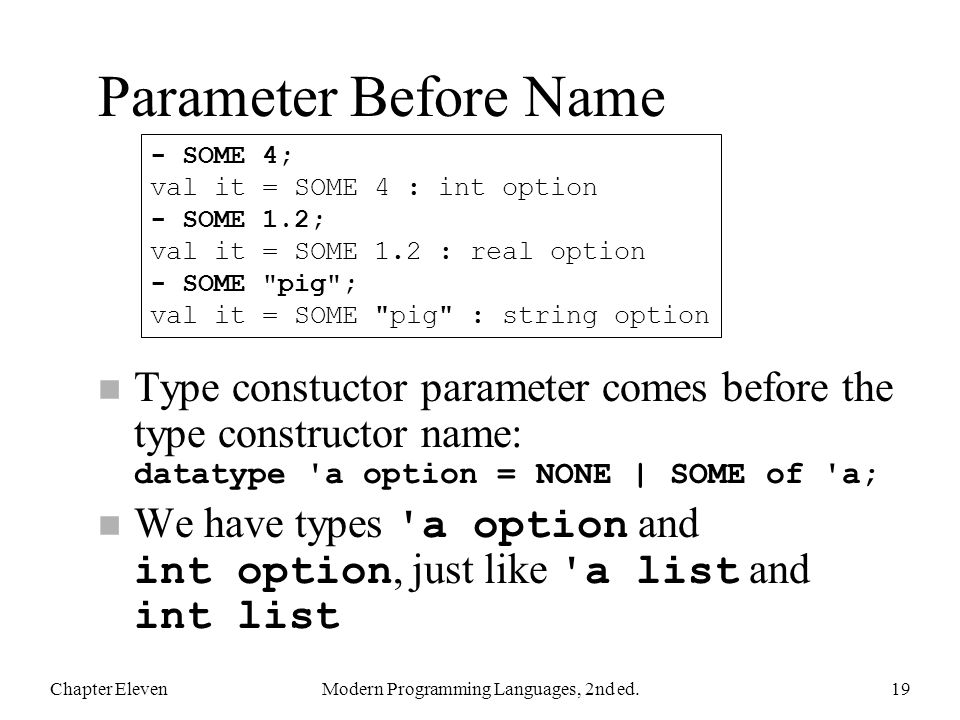 Parameter Before Name Type constuctor parameter comes before the type constructor name: datatype a option = NONE | SOME of a; We have types a option and int option, just like a list and int list Chapter ElevenModern Programming Languages, 2nd ed.19 - SOME 4; val it = SOME 4 : int option - SOME 1.2; val it = SOME 1.2 : real option - SOME pig ; val it = SOME pig : string option