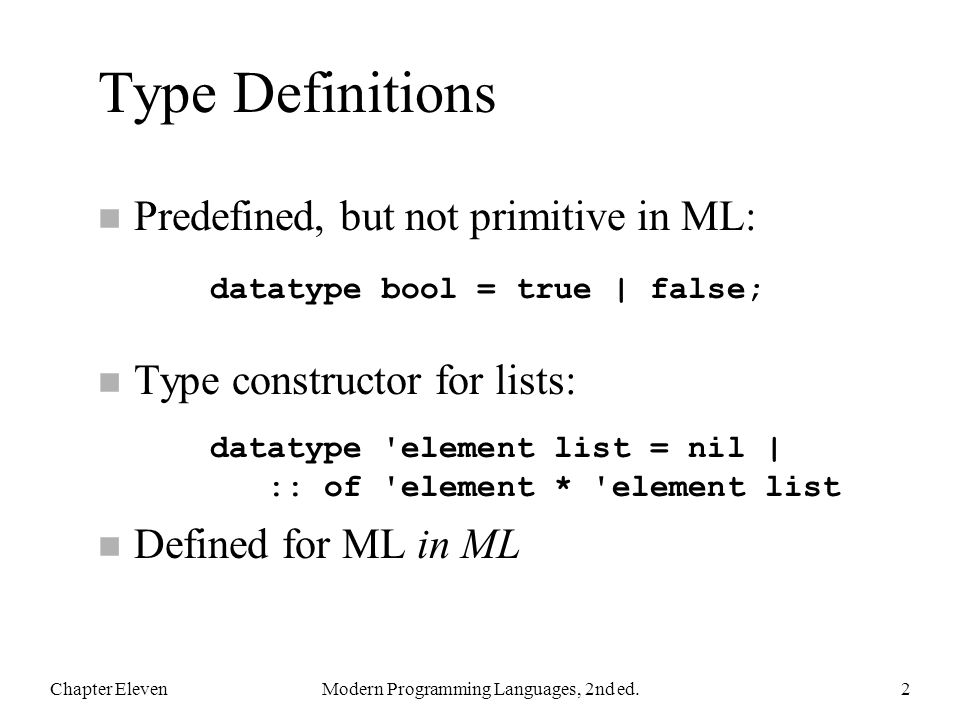 Type Definitions n Predefined, but not primitive in ML: n Type constructor for lists: n Defined for ML in ML Chapter ElevenModern Programming Languages, 2nd ed.2 datatype bool = true | false; datatype element list = nil | :: of element * element list