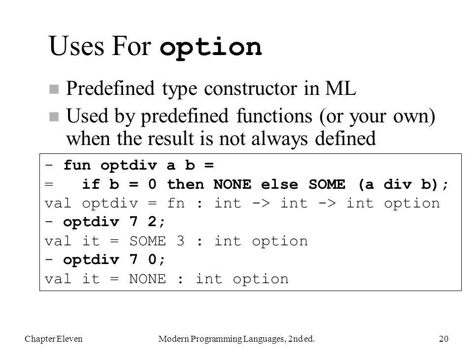 Uses For option n Predefined type constructor in ML n Used by predefined functions (or your own) when the result is not always defined Chapter ElevenModern Programming Languages, 2nd ed.20 - fun optdiv a b = = if b = 0 then NONE else SOME (a div b); val optdiv = fn : int -> int -> int option - optdiv 7 2; val it = SOME 3 : int option - optdiv 7 0; val it = NONE : int option