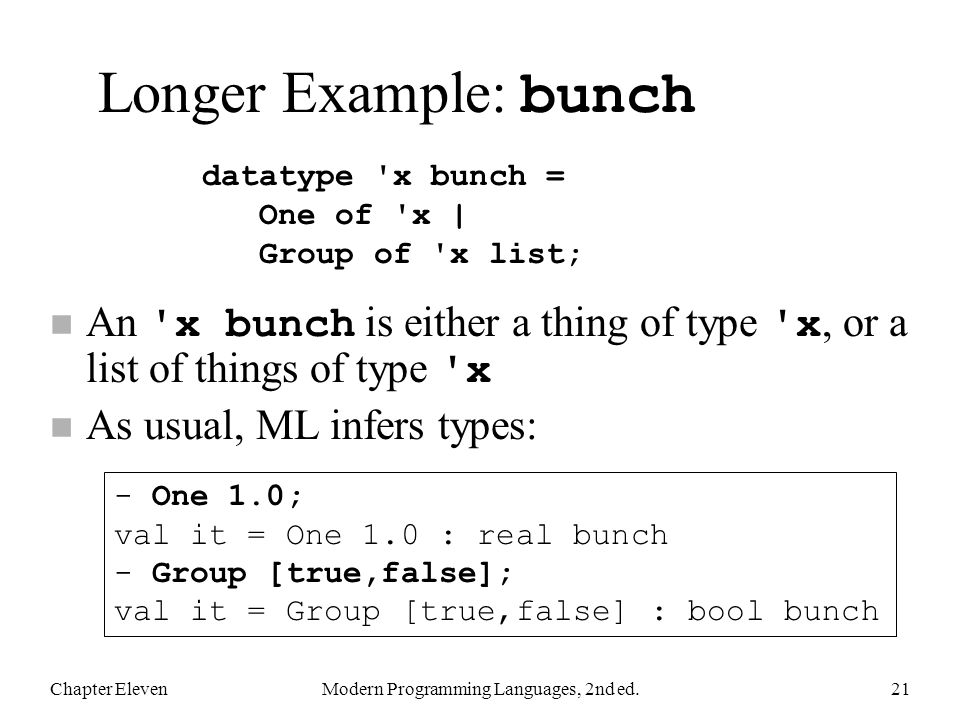 Longer Example: bunch An x bunch is either a thing of type x, or a list of things of type x n As usual, ML infers types: Chapter ElevenModern Programming Languages, 2nd ed.21 datatype x bunch = One of x | Group of x list; - One 1.0; val it = One 1.0 : real bunch - Group [true,false]; val it = Group [true,false] : bool bunch