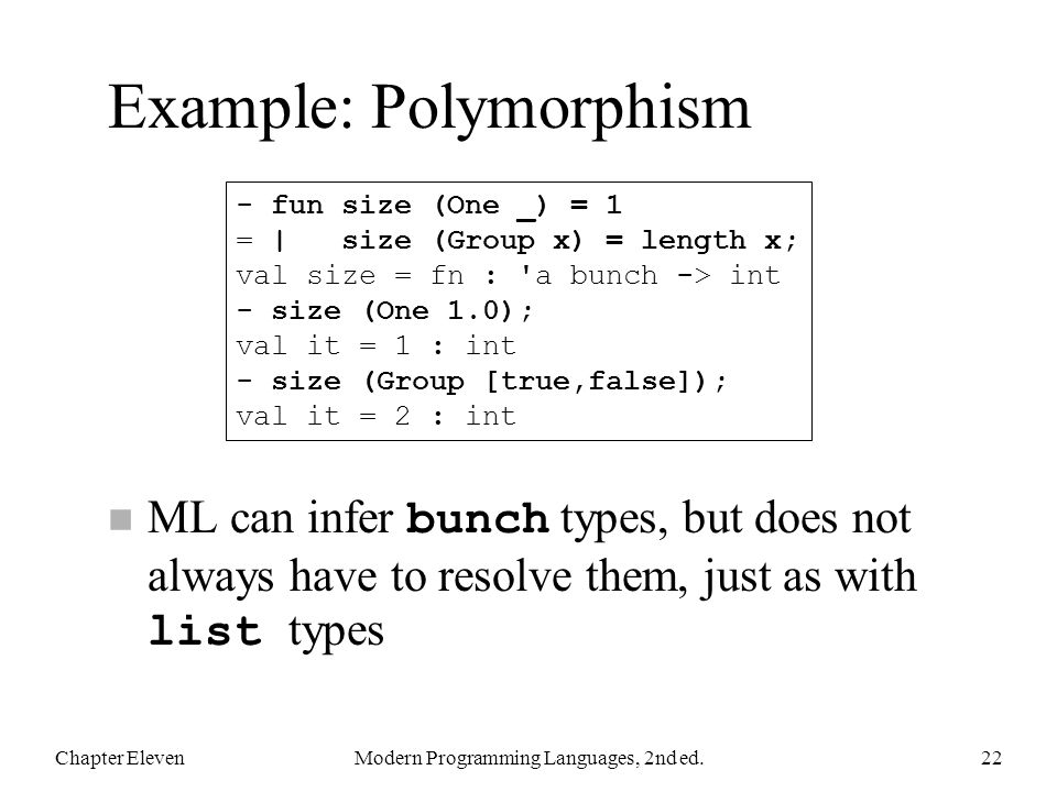 Example: Polymorphism ML can infer bunch types, but does not always have to resolve them, just as with list types Chapter ElevenModern Programming Languages, 2nd ed.22 - fun size (One _) = 1 = | size (Group x) = length x; val size = fn : a bunch -> int - size (One 1.0); val it = 1 : int - size (Group [true,false]); val it = 2 : int