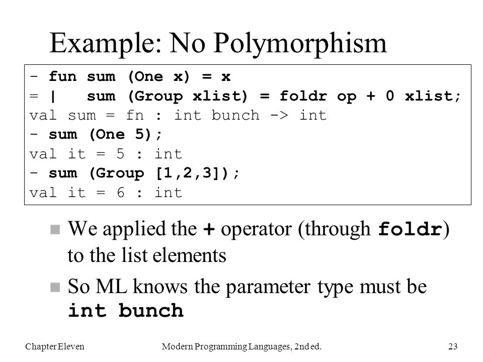 Example: No Polymorphism We applied the + operator (through foldr ) to the list elements So ML knows the parameter type must be int bunch Chapter ElevenModern Programming Languages, 2nd ed.23 - fun sum (One x) = x = | sum (Group xlist) = foldr op + 0 xlist; val sum = fn : int bunch -> int - sum (One 5); val it = 5 : int - sum (Group [1,2,3]); val it = 6 : int