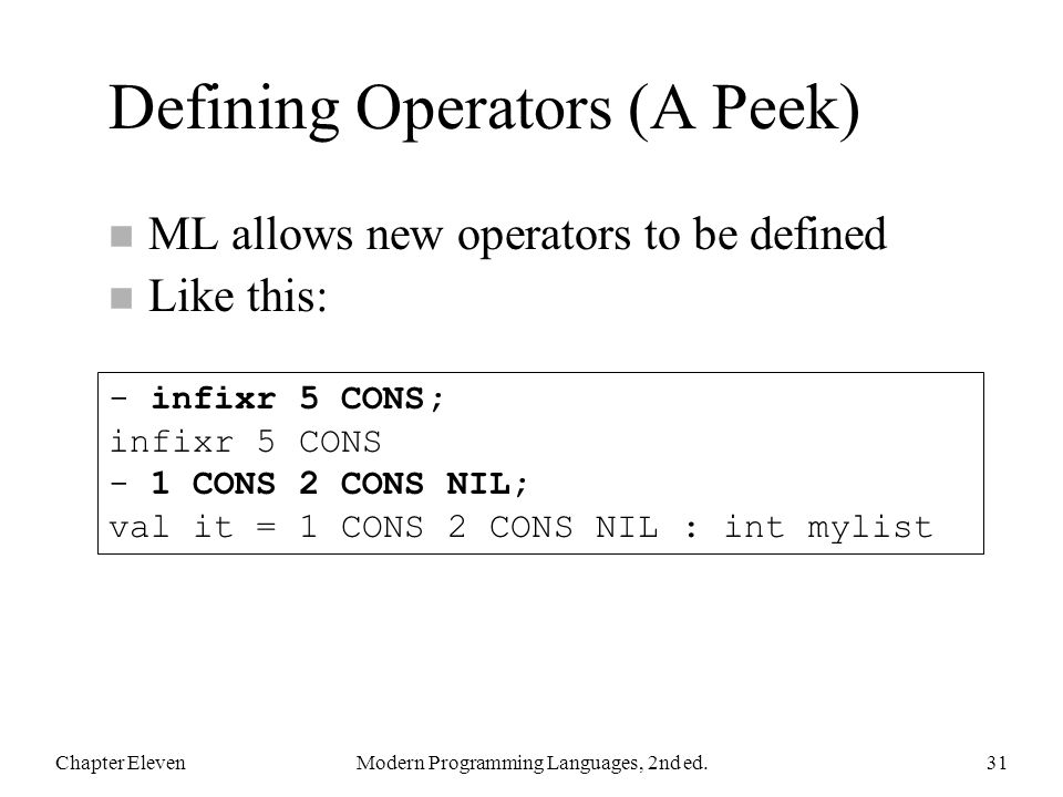 Defining Operators (A Peek) n ML allows new operators to be defined n Like this: Chapter ElevenModern Programming Languages, 2nd ed.31 - infixr 5 CONS; infixr 5 CONS - 1 CONS 2 CONS NIL; val it = 1 CONS 2 CONS NIL : int mylist