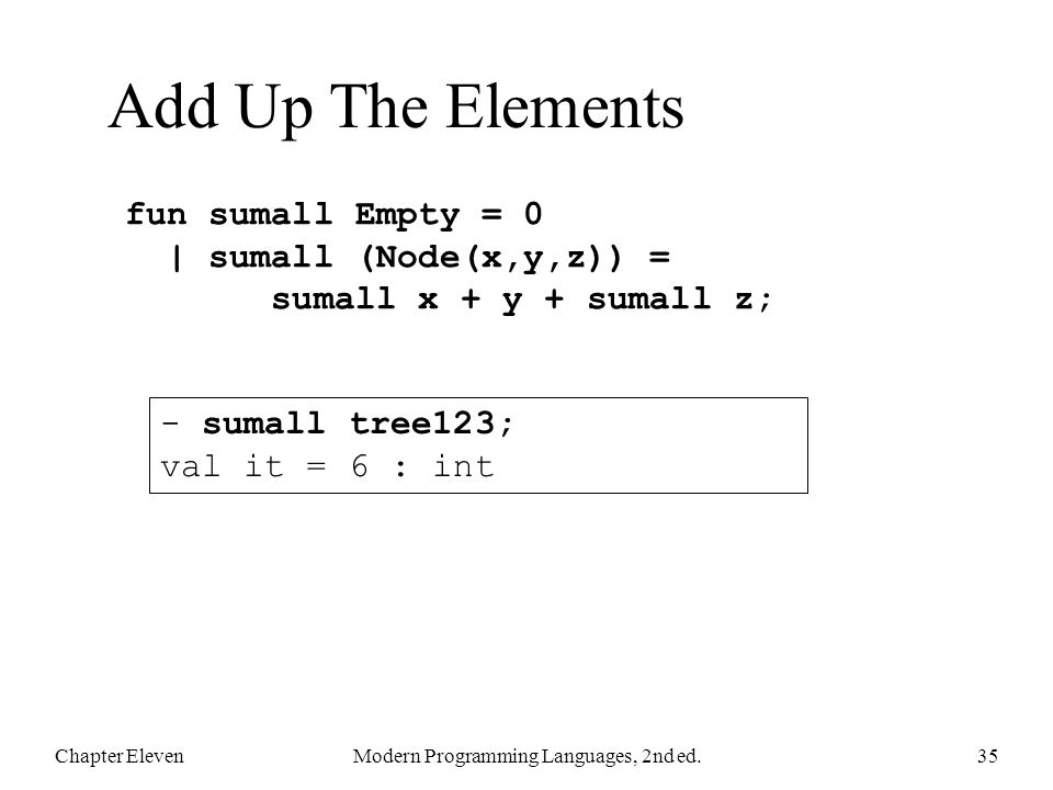 Add Up The Elements Chapter ElevenModern Programming Languages, 2nd ed.35 fun sumall Empty = 0 | sumall (Node(x,y,z)) = sumall x + y + sumall z; - sumall tree123; val it = 6 : int