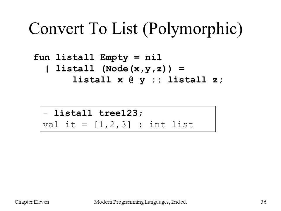 Convert To List (Polymorphic) Chapter ElevenModern Programming Languages, 2nd ed.36 fun listall Empty = nil | listall (Node(x,y,z)) = listall x @ y ::