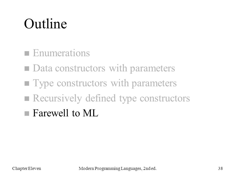 Outline n Enumerations n Data constructors with parameters n Type constructors with parameters n Recursively defined type constructors n Farewell to ML Chapter ElevenModern Programming Languages, 2nd ed.38