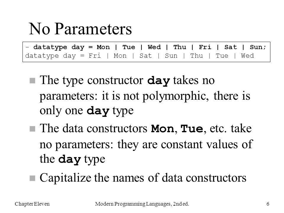 No Parameters The type constructor day takes no parameters: it is not polymorphic, there is only one day type The data constructors Mon, Tue, etc. tak